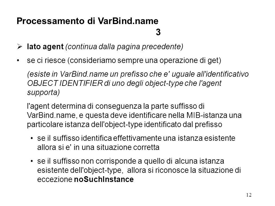 12 Processamento di VarBind.name 3 lato agent (continua dalla pagina precedente) se ci riesce (consideriamo sempre una operazione di get) (esiste in VarBind.name un prefisso che e uguale all identificativo OBJECT IDENTIFIER di uno degli object-type che l agent supporta) l agent determina di conseguenza la parte suffisso di VarBind.name, e questa deve identificare nella MIB-istanza una particolare istanza dell object-type identificato dal prefisso se il suffisso identifica effettivamente una istanza esistente allora si e in una situazione corretta se il suffisso non corrisponde a quello di alcuna istanza esistente dell object-type, allora si riconosce la situazione di eccezione noSuchInstance