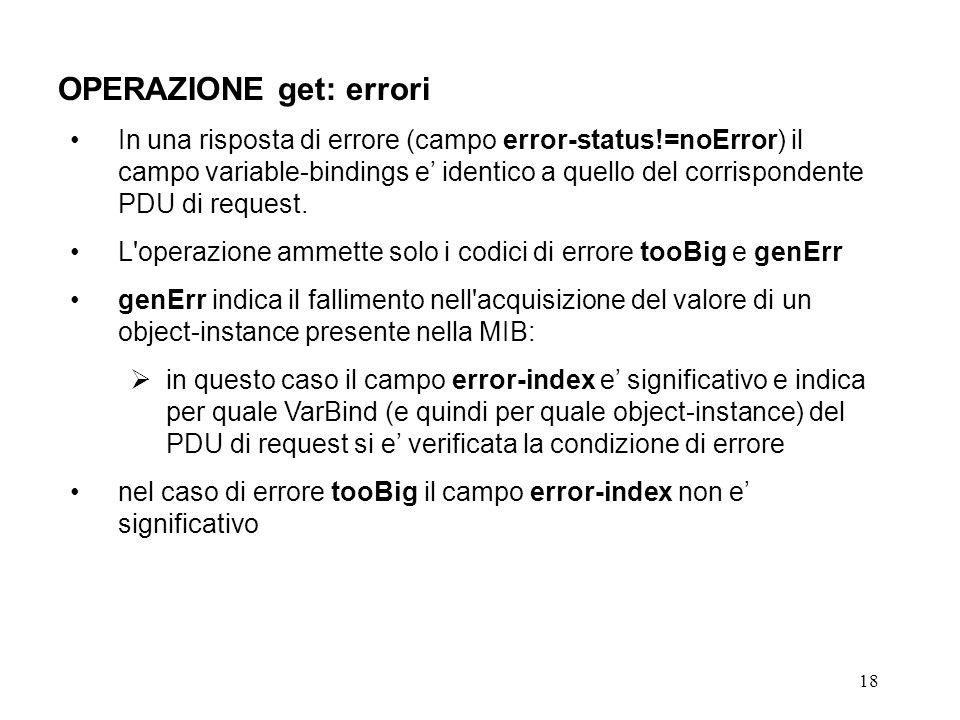 18 OPERAZIONE get: errori In una risposta di errore (campo error-status!=noError) il campo variable-bindings e identico a quello del corrispondente PDU di request.
