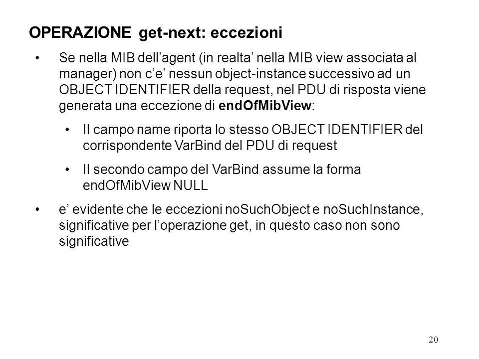 20 OPERAZIONE get-next: eccezioni Se nella MIB dellagent (in realta nella MIB view associata al manager) non ce nessun object-instance successivo ad u