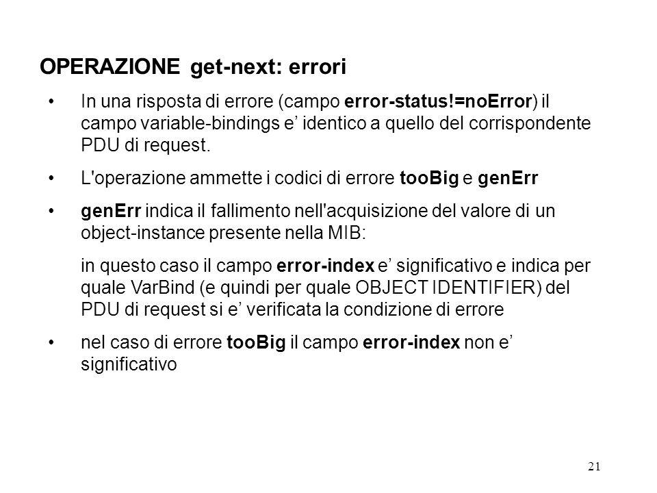 21 OPERAZIONE get-next: errori In una risposta di errore (campo error-status!=noError) il campo variable-bindings e identico a quello del corrispondente PDU di request.