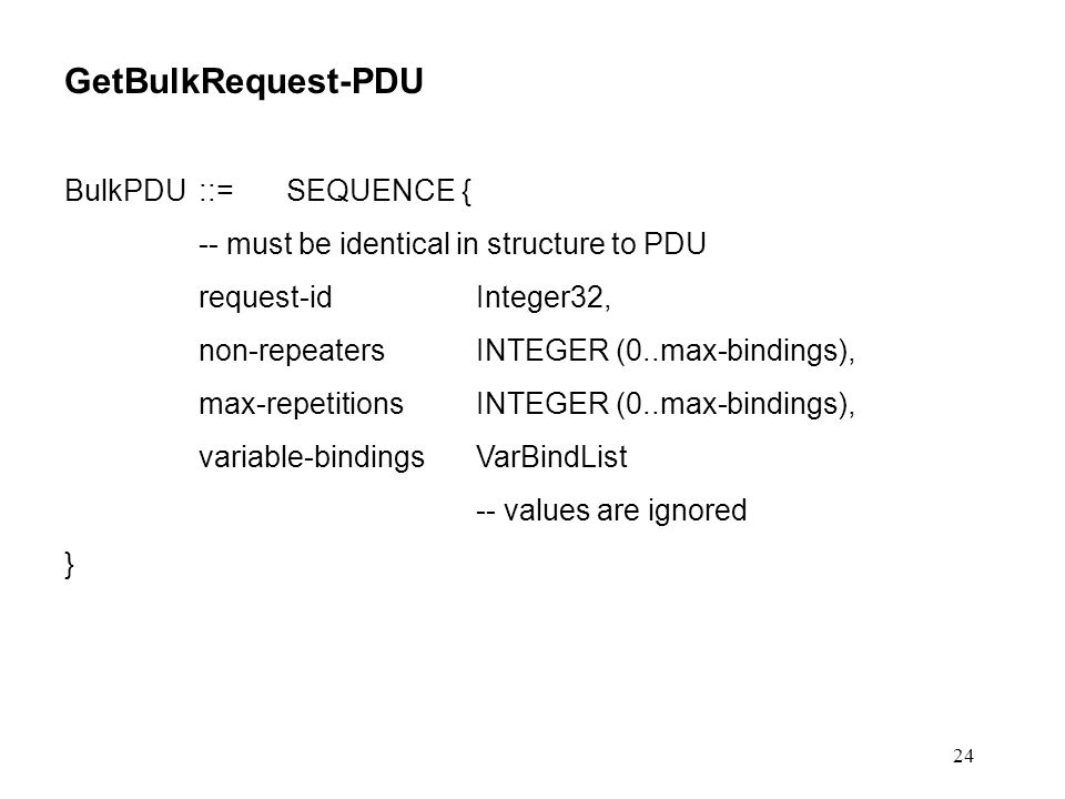 24 GetBulkRequest-PDU BulkPDU::=SEQUENCE { -- must be identical in structure to PDU request-idInteger32, non-repeatersINTEGER (0..max-bindings), max-repetitionsINTEGER (0..max-bindings), variable-bindingsVarBindList -- values are ignored }