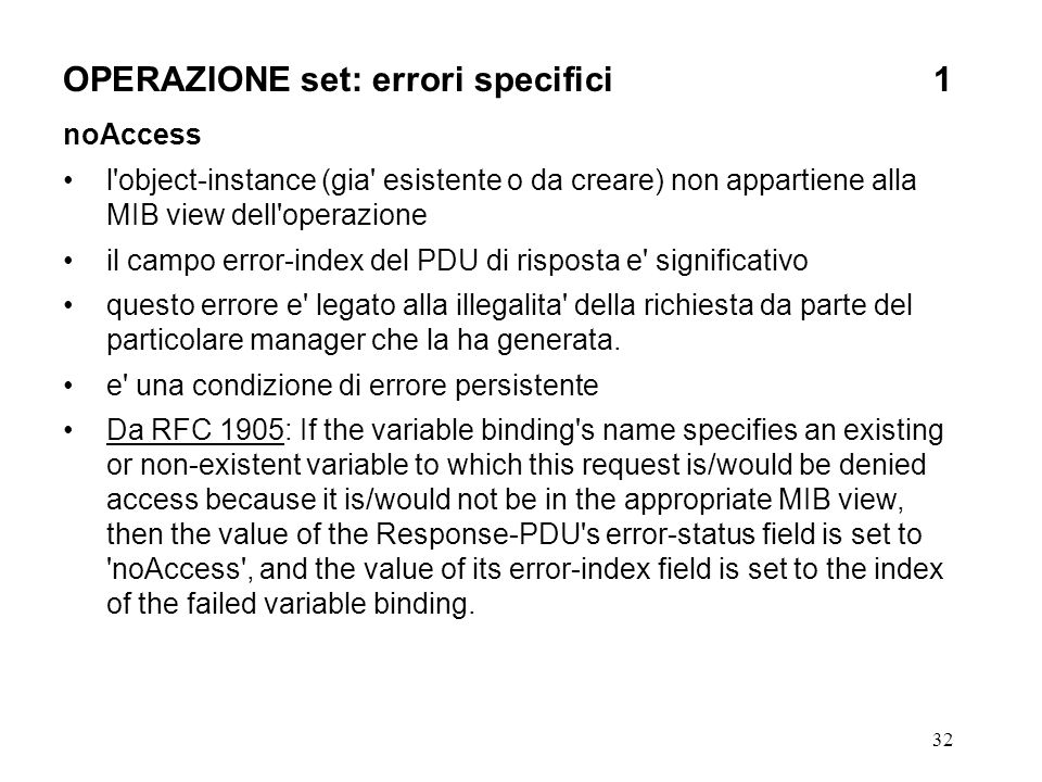 32 OPERAZIONE set: errori specifici1 noAccess l object-instance (gia esistente o da creare) non appartiene alla MIB view dell operazione il campo error-index del PDU di risposta e significativo questo errore e legato alla illegalita della richiesta da parte del particolare manager che la ha generata.