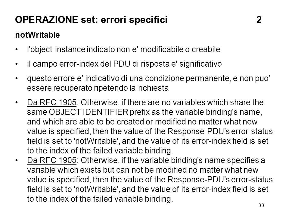 33 OPERAZIONE set: errori specifici2 notWritable l object-instance indicato non e modificabile o creabile il campo error-index del PDU di risposta e significativo questo errore e indicativo di una condizione permanente, e non puo essere recuperato ripetendo la richiesta Da RFC 1905: Otherwise, if there are no variables which share the same OBJECT IDENTIFIER prefix as the variable binding s name, and which are able to be created or modified no matter what new value is specified, then the value of the Response-PDU s error-status field is set to notWritable , and the value of its error-index field is set to the index of the failed variable binding.