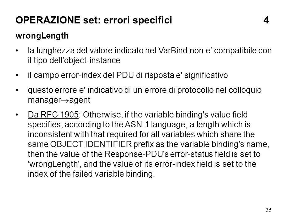 35 OPERAZIONE set: errori specifici4 wrongLength la lunghezza del valore indicato nel VarBind non e compatibile con il tipo dell object-instance il campo error-index del PDU di risposta e significativo questo errore e indicativo di un errore di protocollo nel colloquio manager agent Da RFC 1905: Otherwise, if the variable binding s value field specifies, according to the ASN.1 language, a length which is inconsistent with that required for all variables which share the same OBJECT IDENTIFIER prefix as the variable binding s name, then the value of the Response-PDU s error-status field is set to wrongLength , and the value of its error-index field is set to the index of the failed variable binding.
