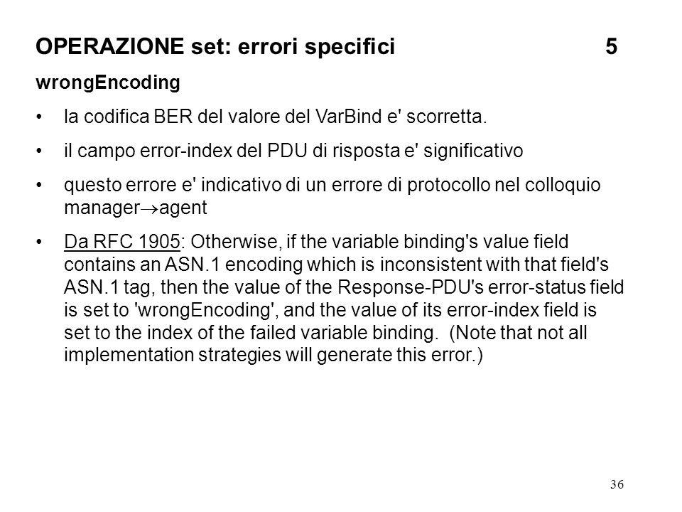 36 OPERAZIONE set: errori specifici5 wrongEncoding la codifica BER del valore del VarBind e' scorretta. il campo error-index del PDU di risposta e' si