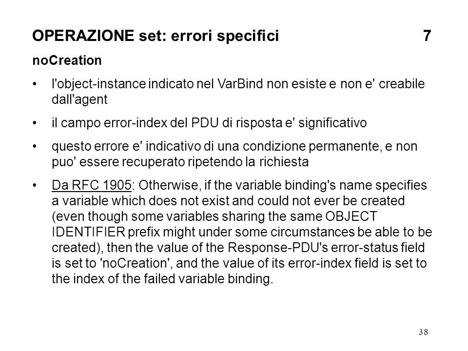 38 OPERAZIONE set: errori specifici7 noCreation l object-instance indicato nel VarBind non esiste e non e creabile dall agent il campo error-index del PDU di risposta e significativo questo errore e indicativo di una condizione permanente, e non puo essere recuperato ripetendo la richiesta Da RFC 1905: Otherwise, if the variable binding s name specifies a variable which does not exist and could not ever be created (even though some variables sharing the same OBJECT IDENTIFIER prefix might under some circumstances be able to be created), then the value of the Response-PDU s error-status field is set to noCreation , and the value of its error-index field is set to the index of the failed variable binding.