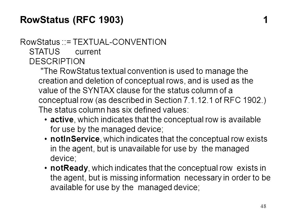 48 RowStatus (RFC 1903)1 RowStatus ::= TEXTUAL-CONVENTION STATUS current DESCRIPTION The RowStatus textual convention is used to manage the creation and deletion of conceptual rows, and is used as the value of the SYNTAX clause for the status column of a conceptual row (as described in Section 7.1.12.1 of RFC 1902.) The status column has six defined values: active, which indicates that the conceptual row is available for use by the managed device; notInService, which indicates that the conceptual row exists in the agent, but is unavailable for use by the managed device; notReady, which indicates that the conceptual row exists in the agent, but is missing information necessary in order to be available for use by the managed device;