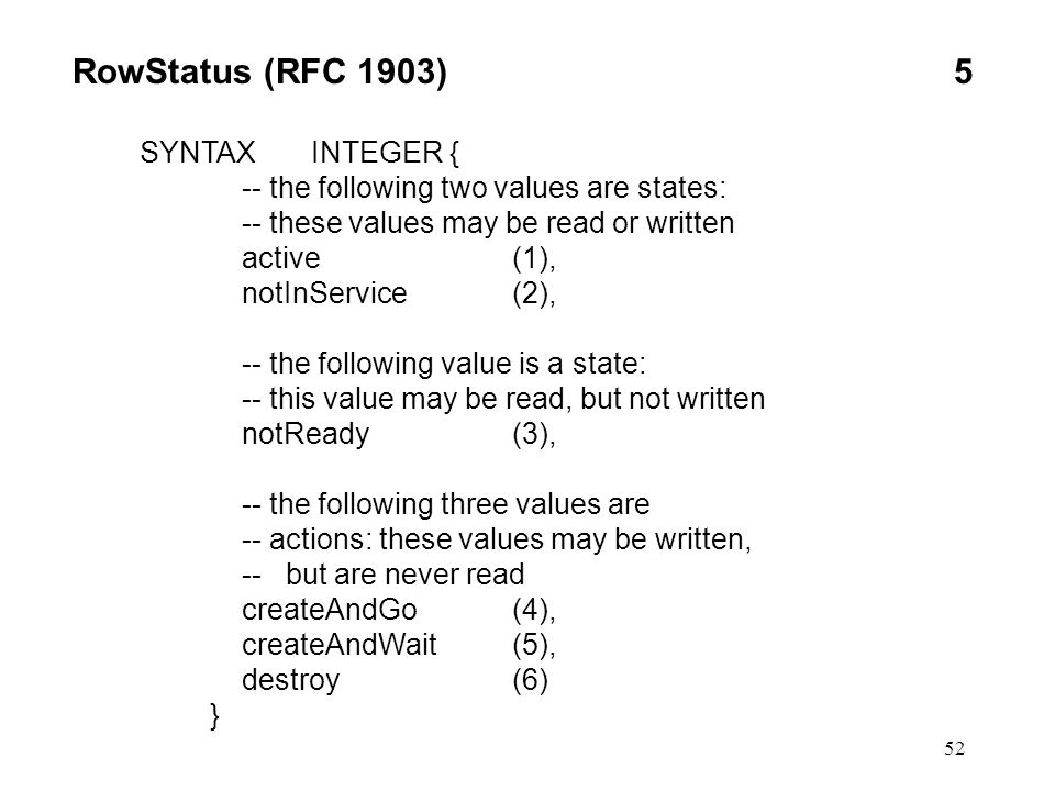52 RowStatus (RFC 1903)5 SYNTAX INTEGER { -- the following two values are states: -- these values may be read or written active(1), notInService(2), -- the following value is a state: -- this value may be read, but not written notReady(3), -- the following three values are -- actions: these values may be written, -- but are never read createAndGo(4), createAndWait(5), destroy(6) }