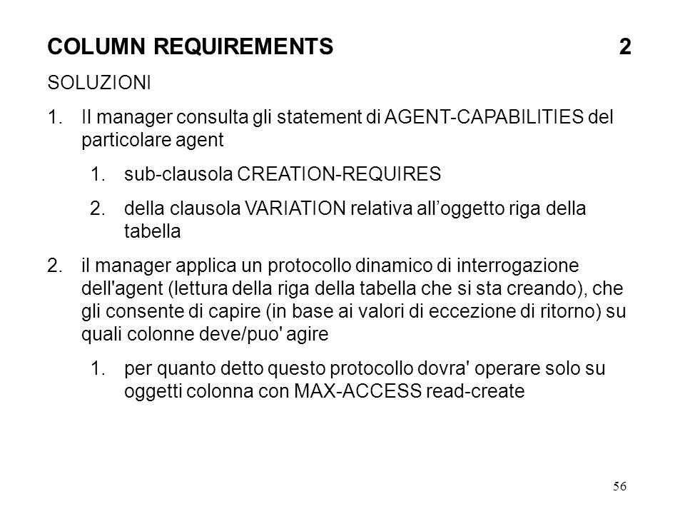 56 COLUMN REQUIREMENTS 2 SOLUZIONI 1.Il manager consulta gli statement di AGENT-CAPABILITIES del particolare agent 1.sub-clausola CREATION-REQUIRES 2.della clausola VARIATION relativa alloggetto riga della tabella 2.il manager applica un protocollo dinamico di interrogazione dell agent (lettura della riga della tabella che si sta creando), che gli consente di capire (in base ai valori di eccezione di ritorno) su quali colonne deve/puo agire 1.per quanto detto questo protocollo dovra operare solo su oggetti colonna con MAX-ACCESS read-create