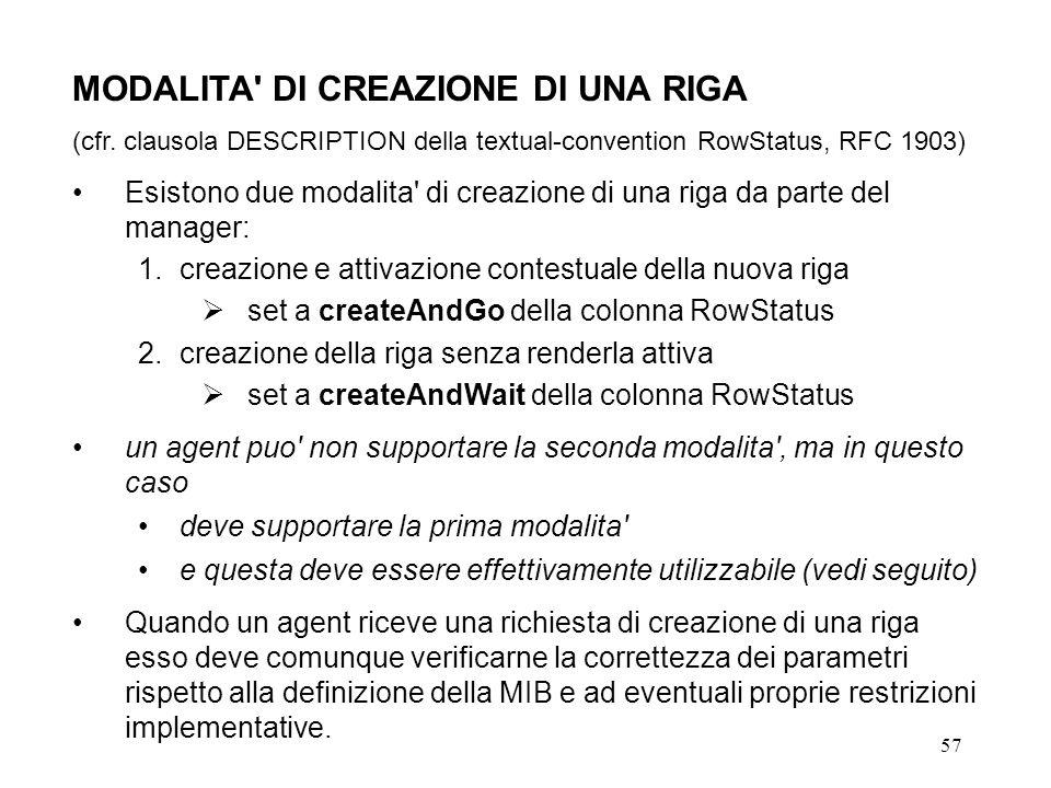 57 MODALITA' DI CREAZIONE DI UNA RIGA (cfr. clausola DESCRIPTION della textual-convention RowStatus, RFC 1903) Esistono due modalita' di creazione di