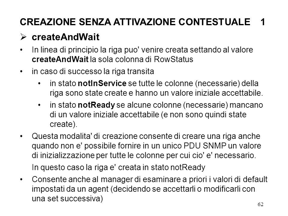62 CREAZIONE SENZA ATTIVAZIONE CONTESTUALE1 createAndWait In linea di principio la riga puo' venire creata settando al valore createAndWait la sola co