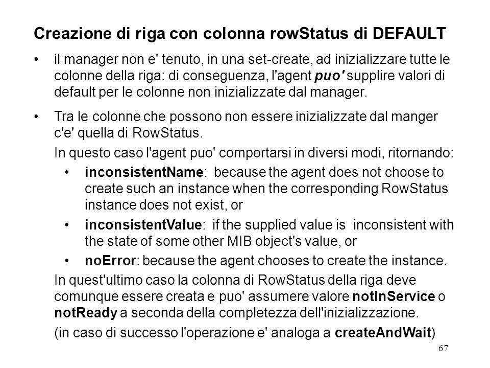 67 Creazione di riga con colonna rowStatus di DEFAULT il manager non e tenuto, in una set-create, ad inizializzare tutte le colonne della riga: di conseguenza, l agent puo supplire valori di default per le colonne non inizializzate dal manager.