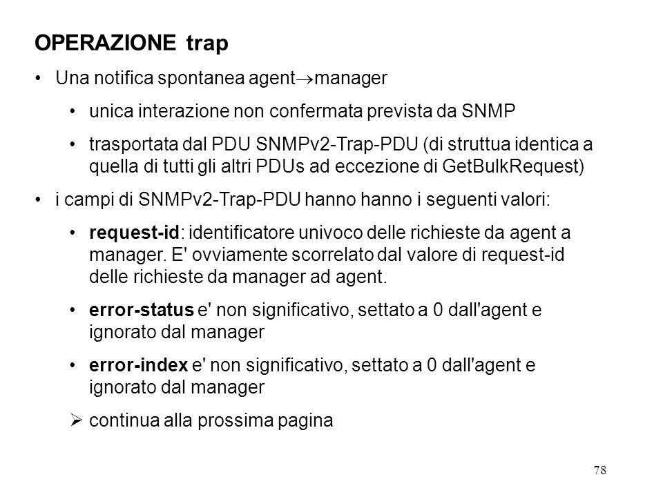 78 OPERAZIONE trap Una notifica spontanea agent manager unica interazione non confermata prevista da SNMP trasportata dal PDU SNMPv2-Trap-PDU (di struttua identica a quella di tutti gli altri PDUs ad eccezione di GetBulkRequest) i campi di SNMPv2-Trap-PDU hanno hanno i seguenti valori: request-id: identificatore univoco delle richieste da agent a manager.