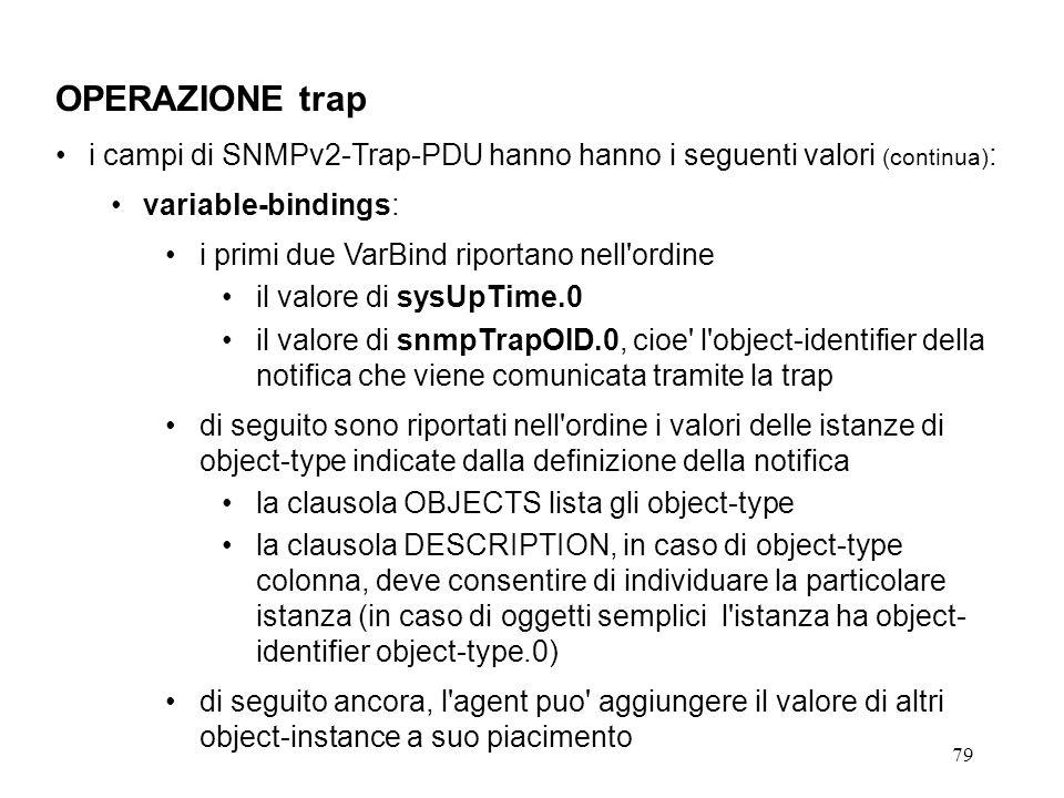 79 OPERAZIONE trap i campi di SNMPv2-Trap-PDU hanno hanno i seguenti valori (continua) : variable-bindings: i primi due VarBind riportano nell ordine il valore di sysUpTime.0 il valore di snmpTrapOID.0, cioe l object-identifier della notifica che viene comunicata tramite la trap di seguito sono riportati nell ordine i valori delle istanze di object-type indicate dalla definizione della notifica la clausola OBJECTS lista gli object-type la clausola DESCRIPTION, in caso di object-type colonna, deve consentire di individuare la particolare istanza (in caso di oggetti semplici l istanza ha object- identifier object-type.0) di seguito ancora, l agent puo aggiungere il valore di altri object-instance a suo piacimento