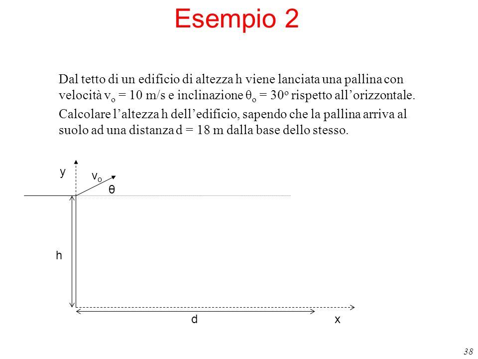 38 Esempio 2 Dal tetto di un edificio di altezza h viene lanciata una pallina con velocità v o = 10 m/s e inclinazione θ o = 30 o rispetto allorizzont
