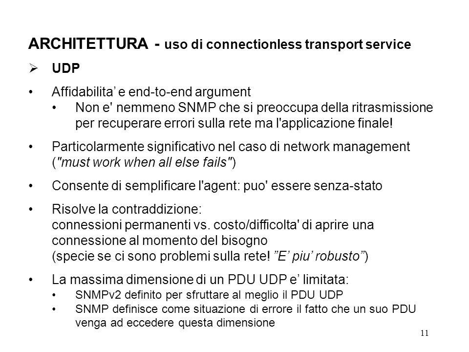 11 ARCHITETTURA - uso di connectionless transport service UDP Affidabilita e end-to-end argument Non e nemmeno SNMP che si preoccupa della ritrasmissione per recuperare errori sulla rete ma l applicazione finale.