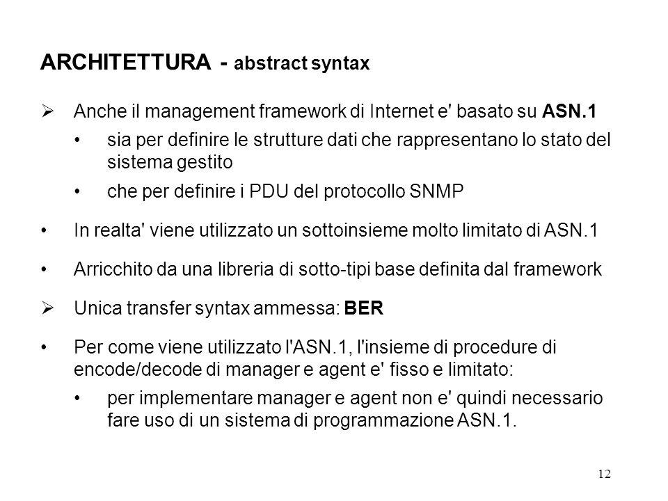 12 ARCHITETTURA - abstract syntax Anche il management framework di Internet e basato su ASN.1 sia per definire le strutture dati che rappresentano lo stato del sistema gestito che per definire i PDU del protocollo SNMP In realta viene utilizzato un sottoinsieme molto limitato di ASN.1 Arricchito da una libreria di sotto-tipi base definita dal framework Unica transfer syntax ammessa: BER Per come viene utilizzato l ASN.1, l insieme di procedure di encode/decode di manager e agent e fisso e limitato: per implementare manager e agent non e quindi necessario fare uso di un sistema di programmazione ASN.1.
