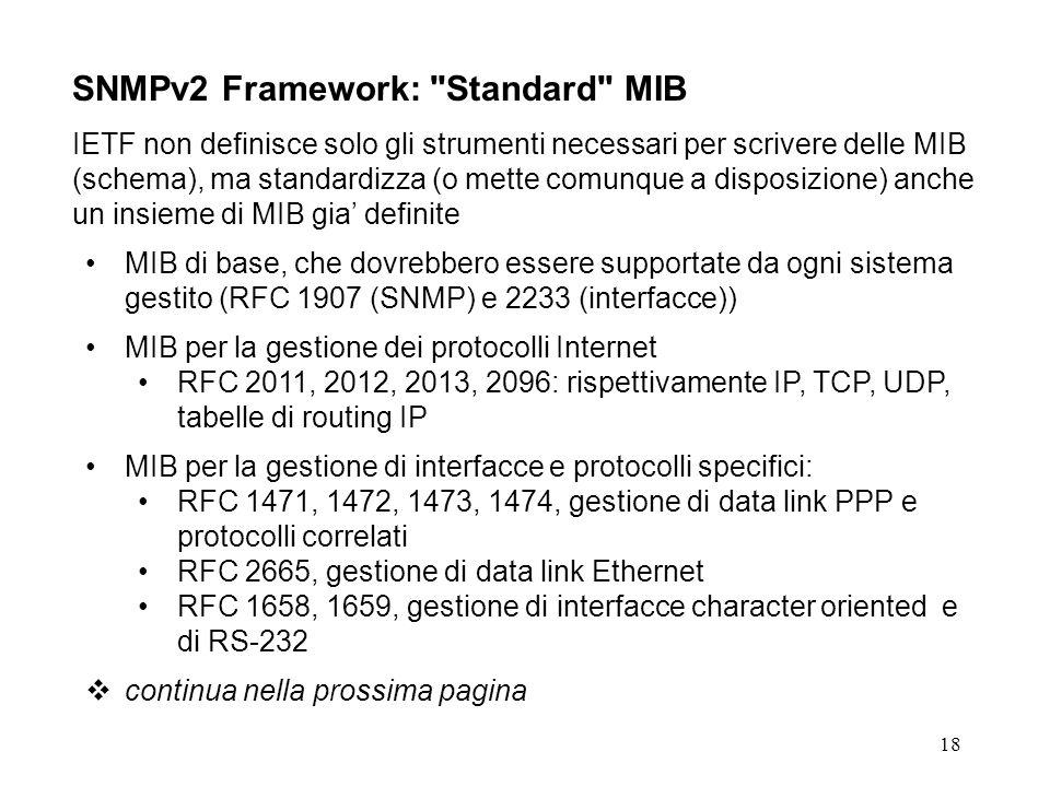 18 SNMPv2 Framework: Standard MIB IETF non definisce solo gli strumenti necessari per scrivere delle MIB (schema), ma standardizza (o mette comunque a disposizione) anche un insieme di MIB gia definite MIB di base, che dovrebbero essere supportate da ogni sistema gestito (RFC 1907 (SNMP) e 2233 (interfacce)) MIB per la gestione dei protocolli Internet RFC 2011, 2012, 2013, 2096: rispettivamente IP, TCP, UDP, tabelle di routing IP MIB per la gestione di interfacce e protocolli specifici: RFC 1471, 1472, 1473, 1474, gestione di data link PPP e protocolli correlati RFC 2665, gestione di data link Ethernet RFC 1658, 1659, gestione di interfacce character oriented e di RS-232 continua nella prossima pagina