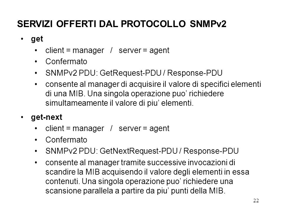 22 SERVIZI OFFERTI DAL PROTOCOLLO SNMPv2 get client = manager / server = agent Confermato SNMPv2 PDU: GetRequest-PDU / Response-PDU consente al manager di acquisire il valore di specifici elementi di una MIB.