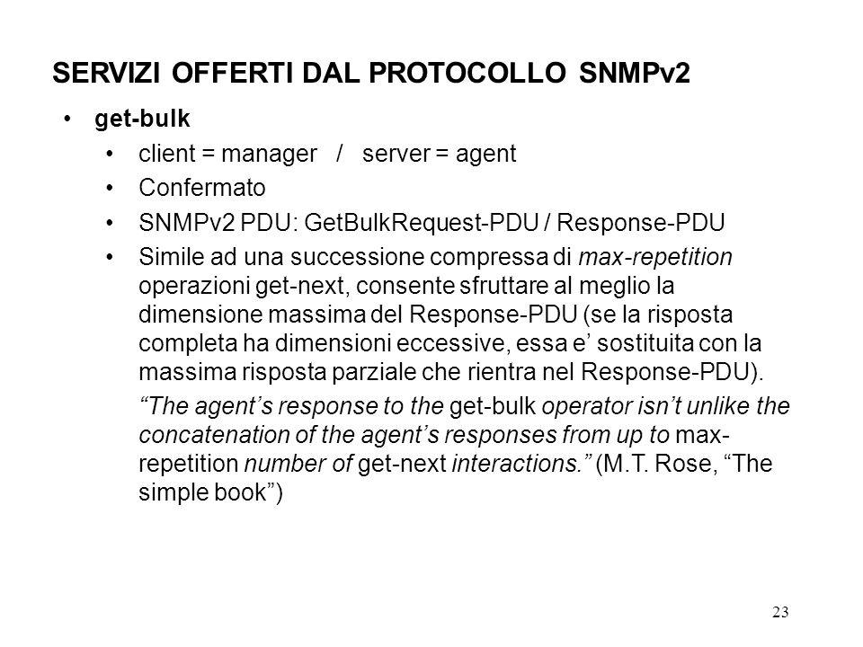 23 SERVIZI OFFERTI DAL PROTOCOLLO SNMPv2 get-bulk client = manager / server = agent Confermato SNMPv2 PDU: GetBulkRequest-PDU / Response-PDU Simile ad una successione compressa di max-repetition operazioni get-next, consente sfruttare al meglio la dimensione massima del Response-PDU (se la risposta completa ha dimensioni eccessive, essa e sostituita con la massima risposta parziale che rientra nel Response-PDU).