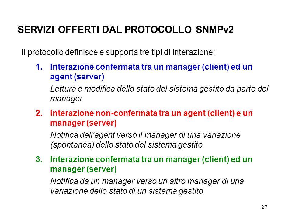 27 SERVIZI OFFERTI DAL PROTOCOLLO SNMPv2 Il protocollo definisce e supporta tre tipi di interazione: 1.Interazione confermata tra un manager (client) ed un agent (server) Lettura e modifica dello stato del sistema gestito da parte del manager 2.Interazione non-confermata tra un agent (client) e un manager (server) Notifica dellagent verso il manager di una variazione (spontanea) dello stato del sistema gestito 3.Interazione confermata tra un manager (client) ed un manager (server) Notifica da un manager verso un altro manager di una variazione dello stato di un sistema gestito