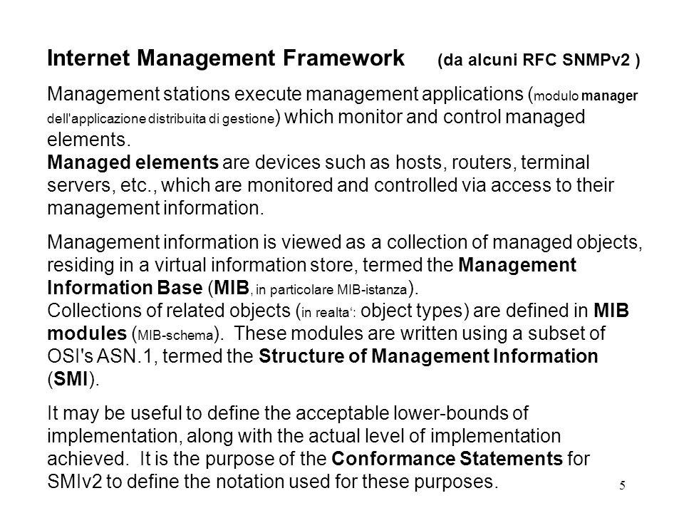 16 SNMPv2 Framework: Supporto Linguistico (SMI) Utilizzato per definire lo schema della base dati condivisa (per scrivere delle MIB) Formalmente definito come un insieme di macro ASN.1 Per catturarne la semantica e pero necessario utilizzare un apposito compilatore Noi lo considereremo un linguaggio dedicato che chiameremo complessivamente SMI (Structure of Management Information), che e composto di 9 statement, che e integrato con lASN.1 (il suo sottoinsieme ammesso dal framework).