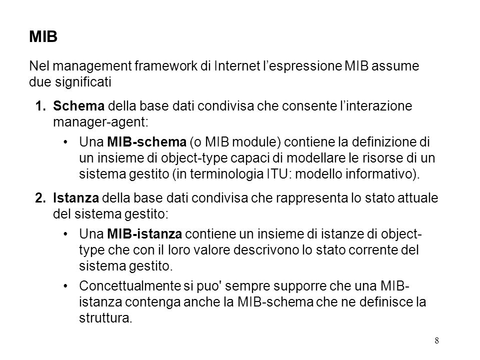 8 MIB Nel management framework di Internet lespressione MIB assume due significati 1.Schema della base dati condivisa che consente linterazione manager-agent: Una MIB-schema (o MIB module) contiene la definizione di un insieme di object-type capaci di modellare le risorse di un sistema gestito (in terminologia ITU: modello informativo).