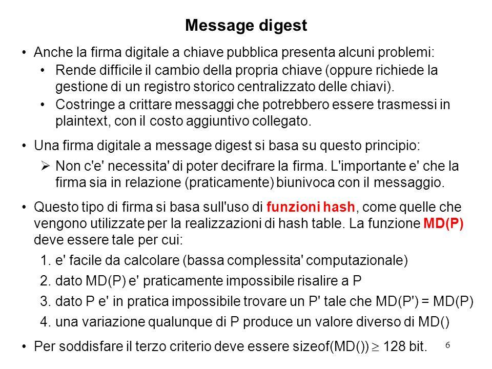 6 Message digest Anche la firma digitale a chiave pubblica presenta alcuni problemi: Rende difficile il cambio della propria chiave (oppure richiede l