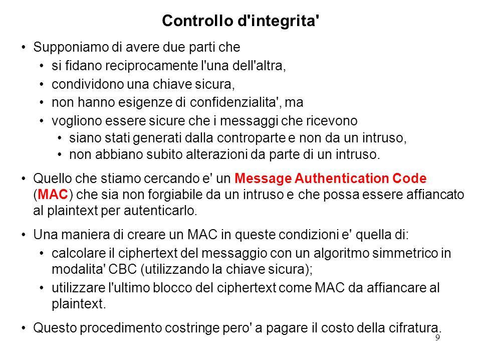 10 Nelle ipotesi che abbiamo indicato e pero possibile generare un MAC senza effettuare alcuna operazione di cifratura ma attraverso il calcolo (molto piu semplice) di un Message Digest.