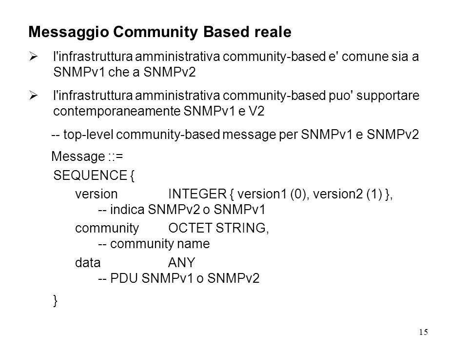 15 Messaggio Community Based reale l infrastruttura amministrativa community-based e comune sia a SNMPv1 che a SNMPv2 l infrastruttura amministrativa community-based puo supportare contemporaneamente SNMPv1 e V2 -- top-level community-based message per SNMPv1 e SNMPv2 Message ::= SEQUENCE { versionINTEGER { version1 (0), version2 (1) }, -- indica SNMPv2 o SNMPv1 communityOCTET STRING, -- community name dataANY -- PDU SNMPv1 o SNMPv2 }