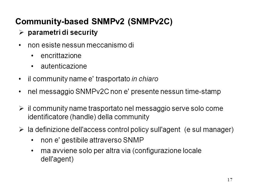 17 Community-based SNMPv2 (SNMPv2C) parametri di security non esiste nessun meccanismo di encrittazione autenticazione il community name e trasportato in chiaro nel messaggio SNMPv2C non e presente nessun time-stamp il community name trasportato nel messaggio serve solo come identificatore (handle) della community la definizione dell access control policy sull agent (e sul manager) non e gestibile attraverso SNMP ma avviene solo per altra via (configurazione locale dell agent)