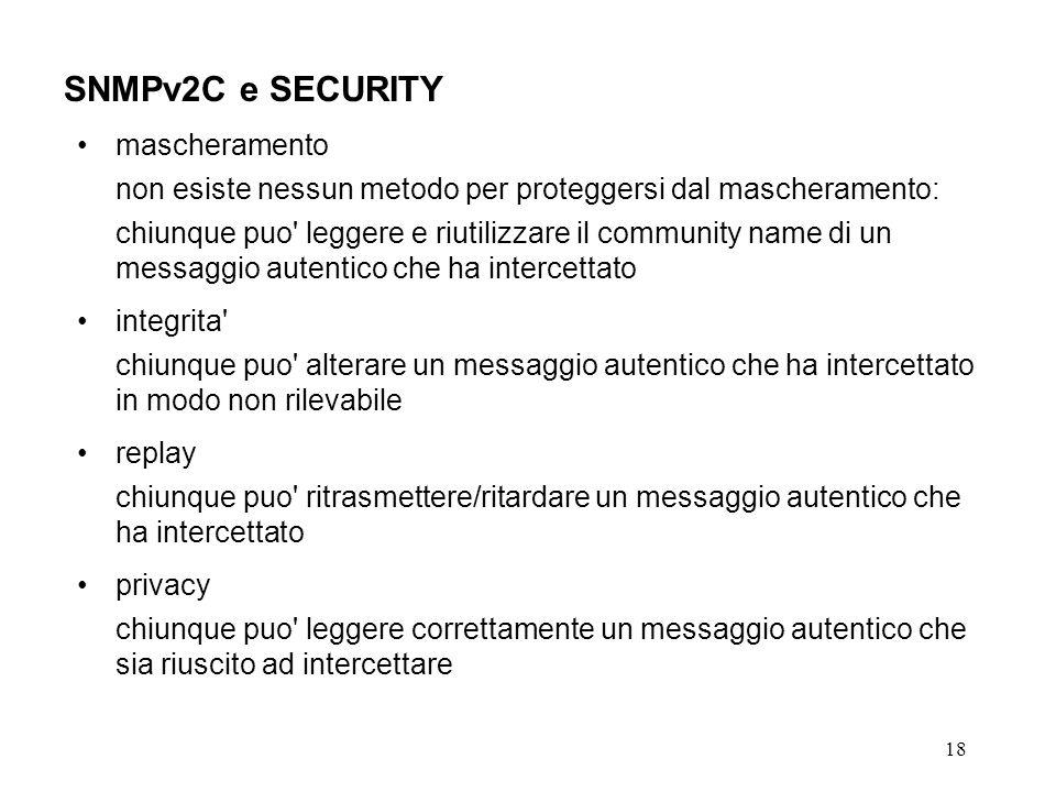 18 SNMPv2C e SECURITY mascheramento non esiste nessun metodo per proteggersi dal mascheramento: chiunque puo leggere e riutilizzare il community name di un messaggio autentico che ha intercettato integrita chiunque puo alterare un messaggio autentico che ha intercettato in modo non rilevabile replay chiunque puo ritrasmettere/ritardare un messaggio autentico che ha intercettato privacy chiunque puo leggere correttamente un messaggio autentico che sia riuscito ad intercettare