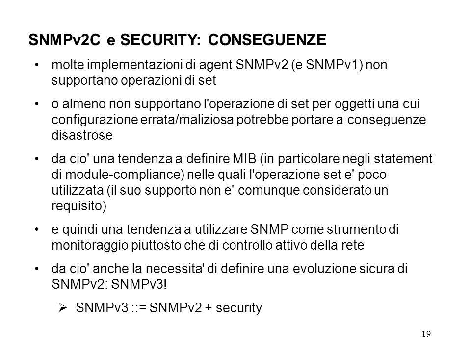 19 SNMPv2C e SECURITY: CONSEGUENZE molte implementazioni di agent SNMPv2 (e SNMPv1) non supportano operazioni di set o almeno non supportano l operazione di set per oggetti una cui configurazione errata/maliziosa potrebbe portare a conseguenze disastrose da cio una tendenza a definire MIB (in particolare negli statement di module-compliance) nelle quali l operazione set e poco utilizzata (il suo supporto non e comunque considerato un requisito) e quindi una tendenza a utilizzare SNMP come strumento di monitoraggio piuttosto che di controllo attivo della rete da cio anche la necessita di definire una evoluzione sicura di SNMPv2: SNMPv3.