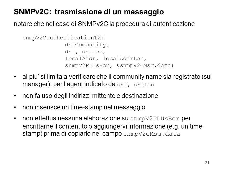 21 SNMPv2C: trasmissione di un messaggio notare che nel caso di SNMPv2C la procedura di autenticazione snmpV2CauthenticationTX( dstCommunity, dst, dstlen, localAddr, localAddrLen, snmpV2PDUsBer, &snmpV2CMsg.data) al piu si limita a verificare che il community name sia registrato (sul manager), per lagent indicato da dst, dstlen non fa uso degli indirizzi mittente e destinazione, non inserisce un time-stamp nel messaggio non effettua nessuna elaborazione su snmpV2PDUsBer per encrittarne il contenuto o aggiungervi informazione (e.g.