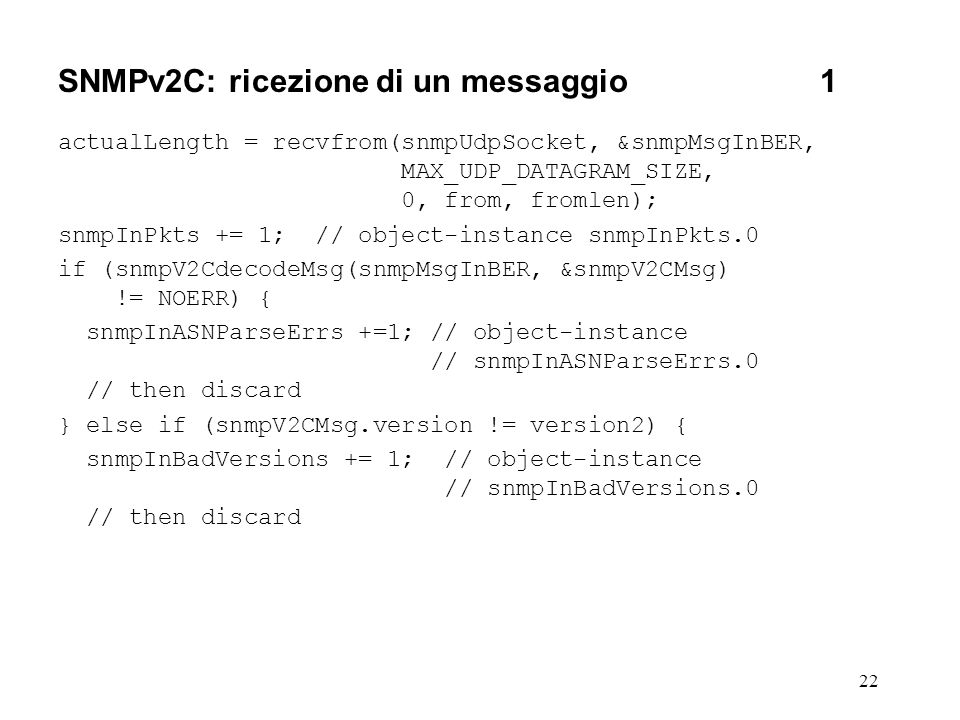 22 SNMPv2C: ricezione di un messaggio1 actualLength = recvfrom(snmpUdpSocket, &snmpMsgInBER, MAX_UDP_DATAGRAM_SIZE, 0, from, fromlen); snmpInPkts += 1; // object-instance snmpInPkts.0 if (snmpV2CdecodeMsg(snmpMsgInBER, &snmpV2CMsg) != NOERR) { snmpInASNParseErrs +=1; // object-instance // snmpInASNParseErrs.0 // then discard } else if (snmpV2CMsg.version != version2) { snmpInBadVersions += 1; // object-instance // snmpInBadVersions.0 // then discard