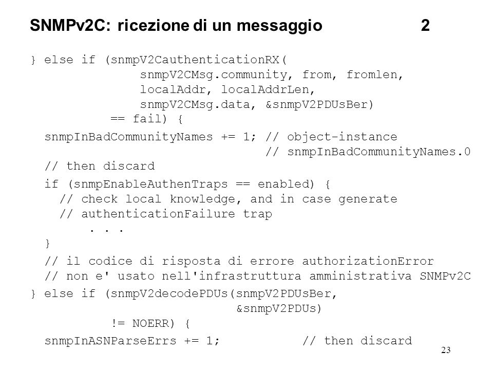 23 SNMPv2C: ricezione di un messaggio2 } else if (snmpV2CauthenticationRX( snmpV2CMsg.community, from, fromlen, localAddr, localAddrLen, snmpV2CMsg.data, &snmpV2PDUsBer) == fail) { snmpInBadCommunityNames += 1; // object-instance // snmpInBadCommunityNames.0 // then discard if (snmpEnableAuthenTraps == enabled) { // check local knowledge, and in case generate // authenticationFailure trap...