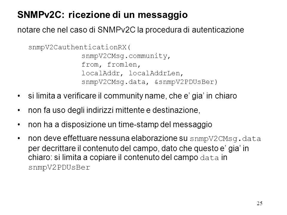 25 SNMPv2C: ricezione di un messaggio notare che nel caso di SNMPv2C la procedura di autenticazione snmpV2CauthenticationRX( snmpV2CMsg.community, from, fromlen, localAddr, localAddrLen, snmpV2CMsg.data, &snmpV2PDUsBer) si limita a verificare il community name, che e gia in chiaro non fa uso degli indirizzi mittente e destinazione, non ha a disposizione un time-stamp del messaggio non deve effettuare nessuna elaborazione su snmpV2CMsg.data per decrittare il contenuto del campo, dato che questo e gia in chiaro: si limita a copiare il contenuto del campo data in snmpV2PDUsBer