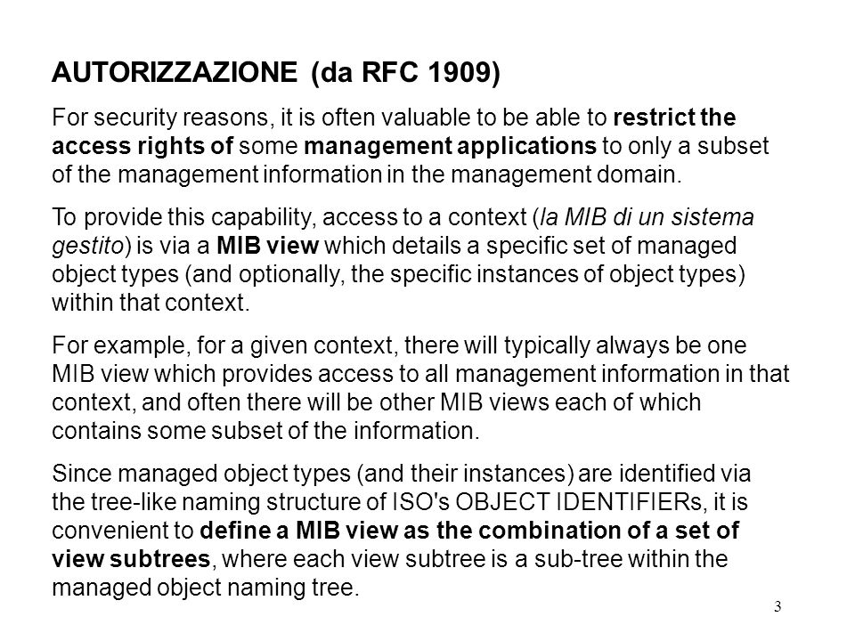 3 AUTORIZZAZIONE (da RFC 1909) For security reasons, it is often valuable to be able to restrict the access rights of some management applications to only a subset of the management information in the management domain.