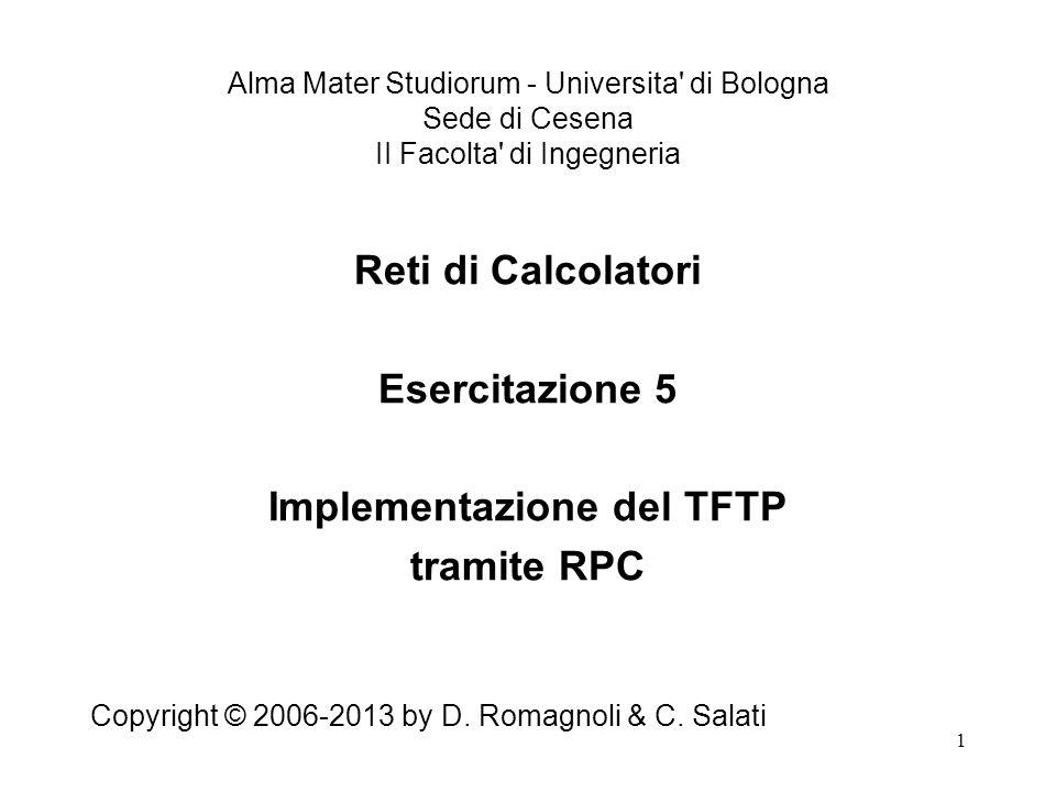 1 Reti di Calcolatori Esercitazione 5 Implementazione del TFTP tramite RPC Copyright © 2006-2013 by D.