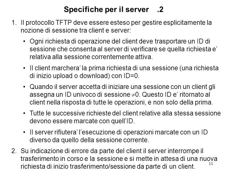 11 1.Il protocollo TFTP deve essere esteso per gestire esplicitamente la nozione di sessione tra client e server: Ogni richiesta di operazione del client deve trasportare un ID di sessione che consenta al server di verificare se quella richiesta e relativa alla sessione correntemente attiva.