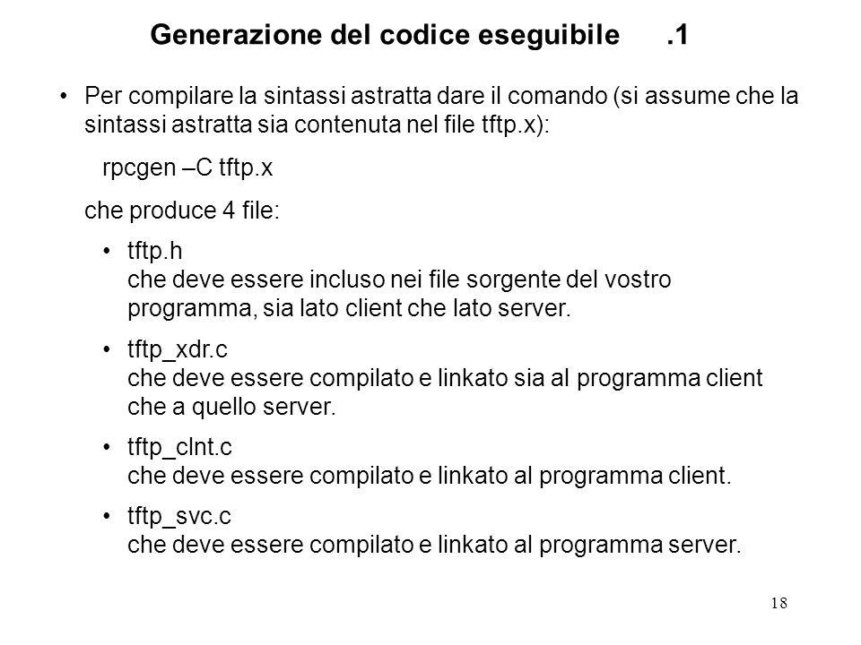 18 Per compilare la sintassi astratta dare il comando (si assume che la sintassi astratta sia contenuta nel file tftp.x): rpcgen –C tftp.x che produce 4 file: tftp.h che deve essere incluso nei file sorgente del vostro programma, sia lato client che lato server.