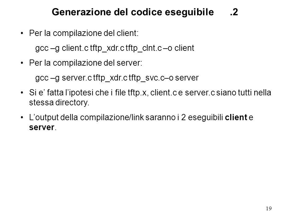 19 Per la compilazione del client: gcc –g client.c tftp_xdr.c tftp_clnt.c –o client Per la compilazione del server: gcc –g server.c tftp_xdr.c tftp_svc.c–o server Si e fatta lipotesi che i file tftp.x, client.c e server.c siano tutti nella stessa directory.