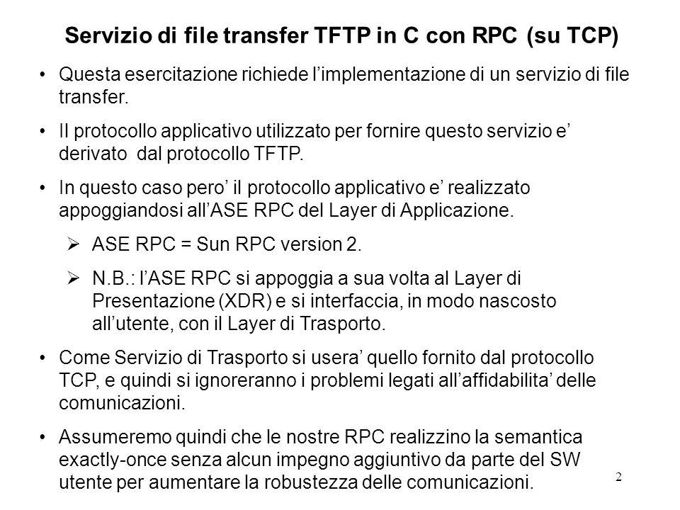 2 Servizio di file transfer TFTP in C con RPC (su TCP) Questa esercitazione richiede limplementazione di un servizio di file transfer.
