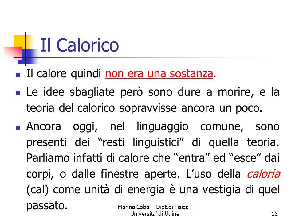 Marina Cobal - Dipt.di Fisica - Universita' di Udine16 Il Calorico Il calore quindi non era una sostanza. Le idee sbagliate però sono dure a morire, e