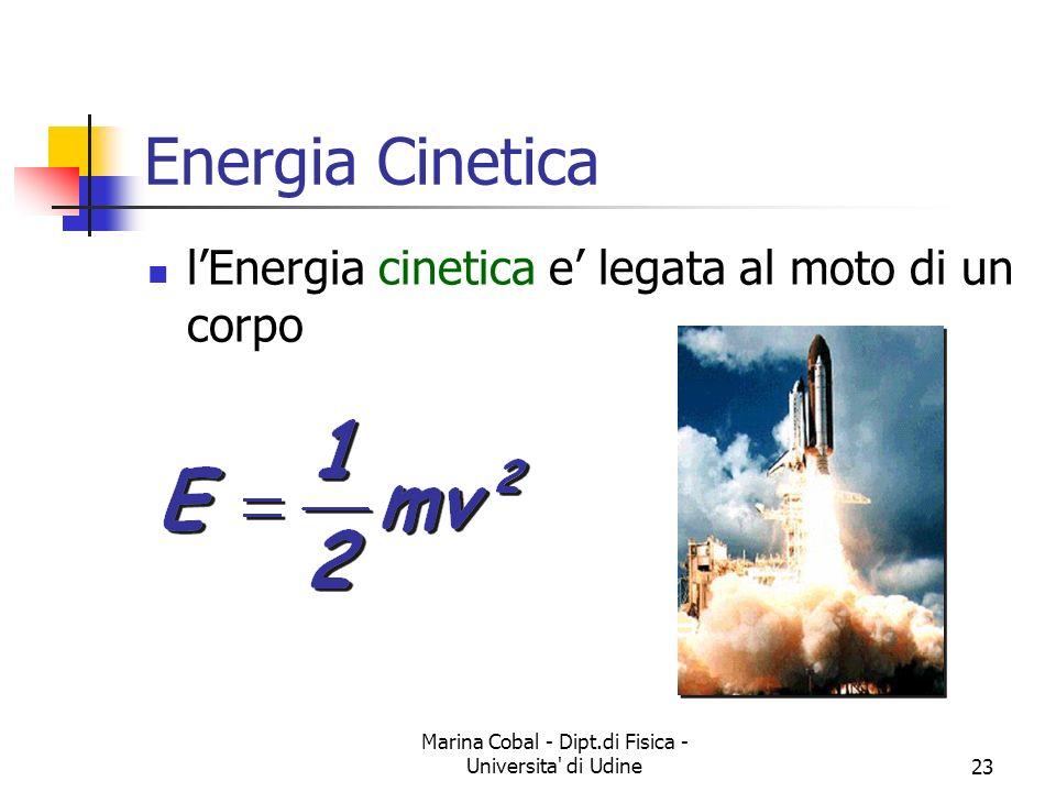 Marina Cobal - Dipt.di Fisica - Universita' di Udine23 lEnergia cinetica e legata al moto di un corpo Energia Cinetica