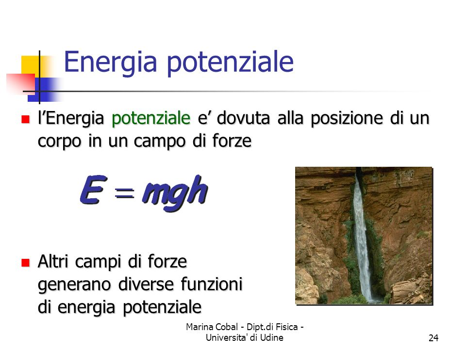 Marina Cobal - Dipt.di Fisica - Universita' di Udine24 Energia potenziale lEnergia potenziale e dovuta alla posizione di un corpo in un campo di forze
