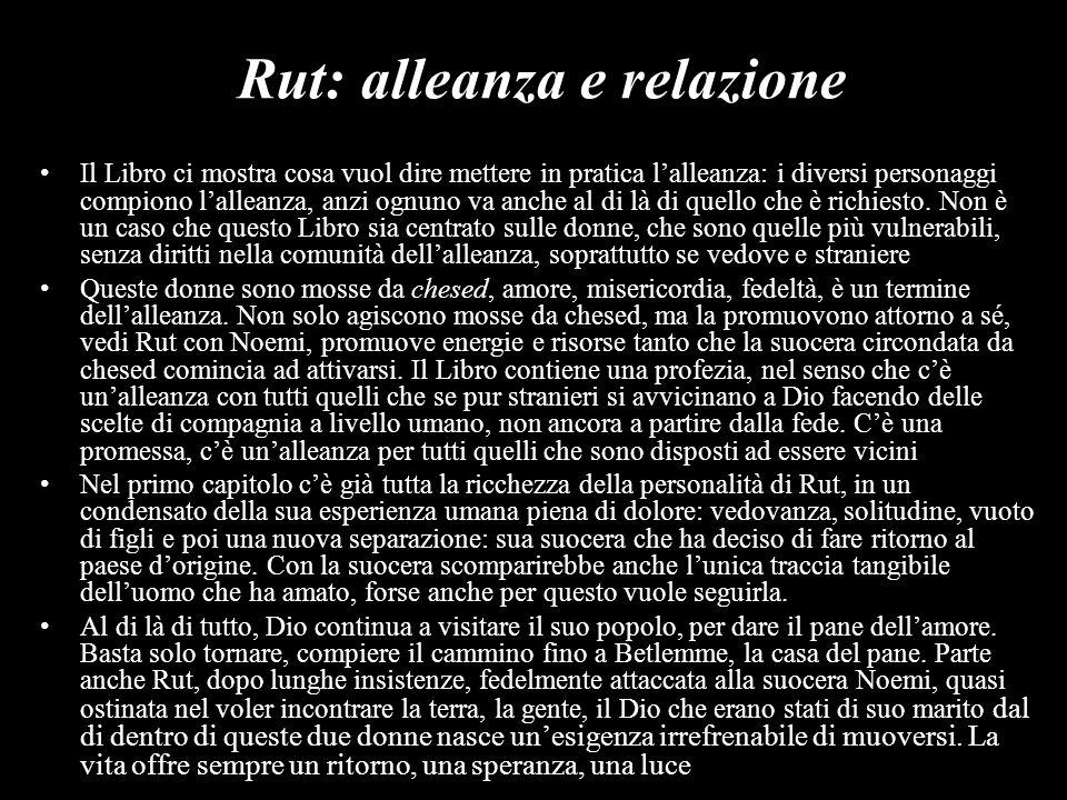 Rut: alleanza e relazione Il Libro ci mostra cosa vuol dire mettere in pratica lalleanza: i diversi personaggi compiono lalleanza, anzi ognuno va anch