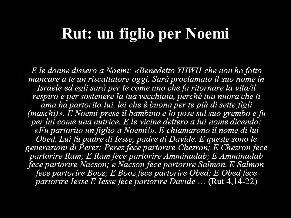 Rut: un figlio per Noemi … E le donne dissero a Noemi: «Benedetto YHWH che non ha fatto mancare a te un riscattatore oggi. Sarà proclamato il suo nome