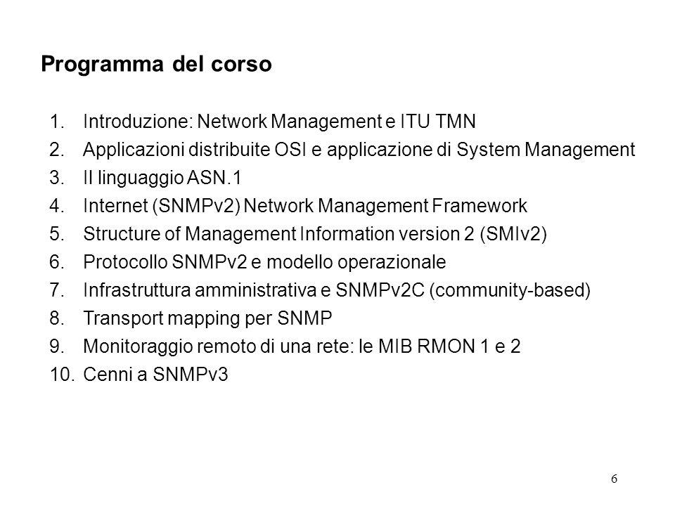 6 Programma del corso 1.Introduzione: Network Management e ITU TMN 2.Applicazioni distribuite OSI e applicazione di System Management 3.Il linguaggio