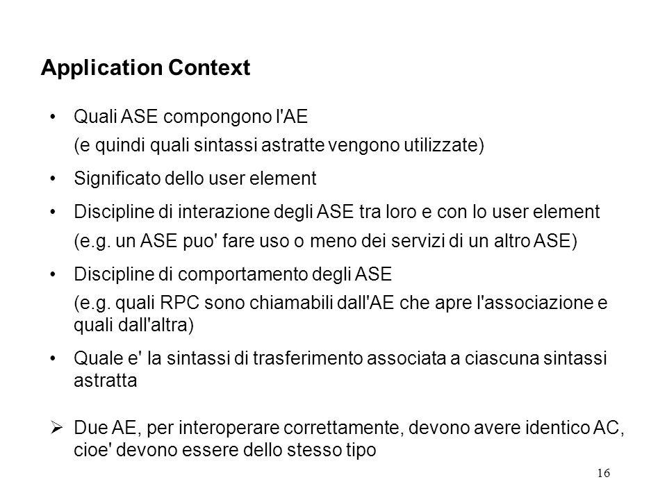 16 Application Context Quali ASE compongono l AE (e quindi quali sintassi astratte vengono utilizzate) Significato dello user element Discipline di interazione degli ASE tra loro e con lo user element (e.g.